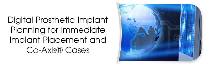 Digital Prosthetic Implant Planning for Immediate Implant Placement and Co-Axis® Cases